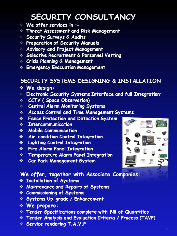 SECURITY CONSULTANCY  We offer services in :-  Threat Assessment and Risk Management  Security Surveys & Audits  Preparation of Security Manuals  Advisory and Project Management  Selective Recruitment & Personnel Vetting  Crisis Planning & Management  Emergency Evacuation Management SECURITY SYSTEMS DESIGNING & INSTALLATION  We design:  Electronic Security Systems Interface and full Integration:  CCTV ( Space Observation)  Central Alarm Monitoring Systems  Access Control and Time Management Systems.