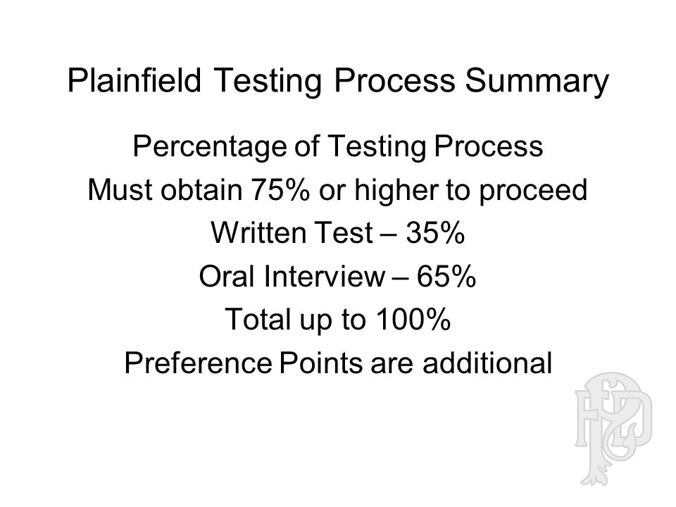 Plainfield Testing Process Summary Percentage of Testing Process Must obtain 75% or higher to proceed Written Test – 35% Oral Interview – 65% Total up to 100% Preference Points are additional