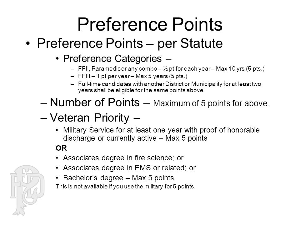 Preference Points Preference Points – per Statute Preference Categories – –FFII, Paramedic or any combo – ½ pt for each year – Max 10 yrs (5 pts.) –FFIII – 1 pt per year – Max 5 years (5 pts.) –Full-time candidates with another District or Municipality for at least two years shall be eligible for the same points above.