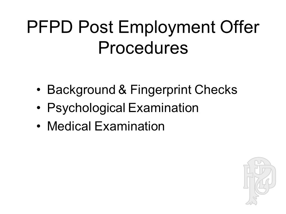 PFPD Post Employment Offer Procedures Background & Fingerprint Checks Psychological Examination Medical Examination