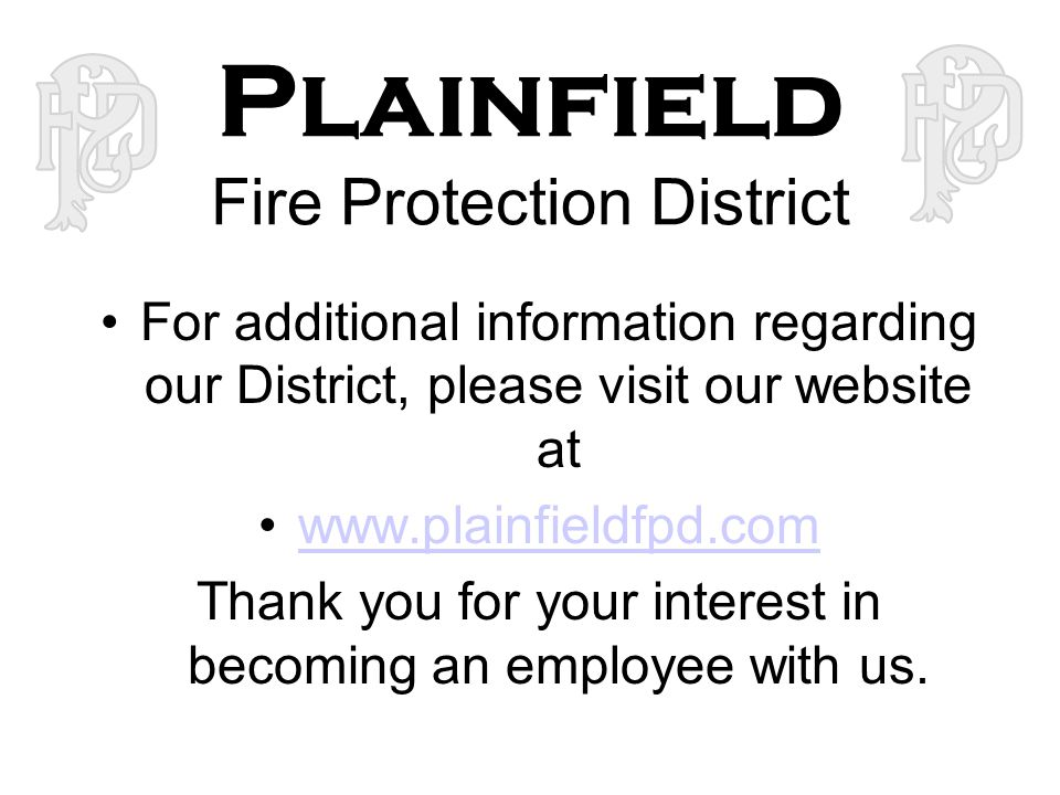 Plainfield Fire Protection District For additional information regarding our District, please visit our website at www.plainfieldfpd.com Thank you for your interest in becoming an employee with us.
