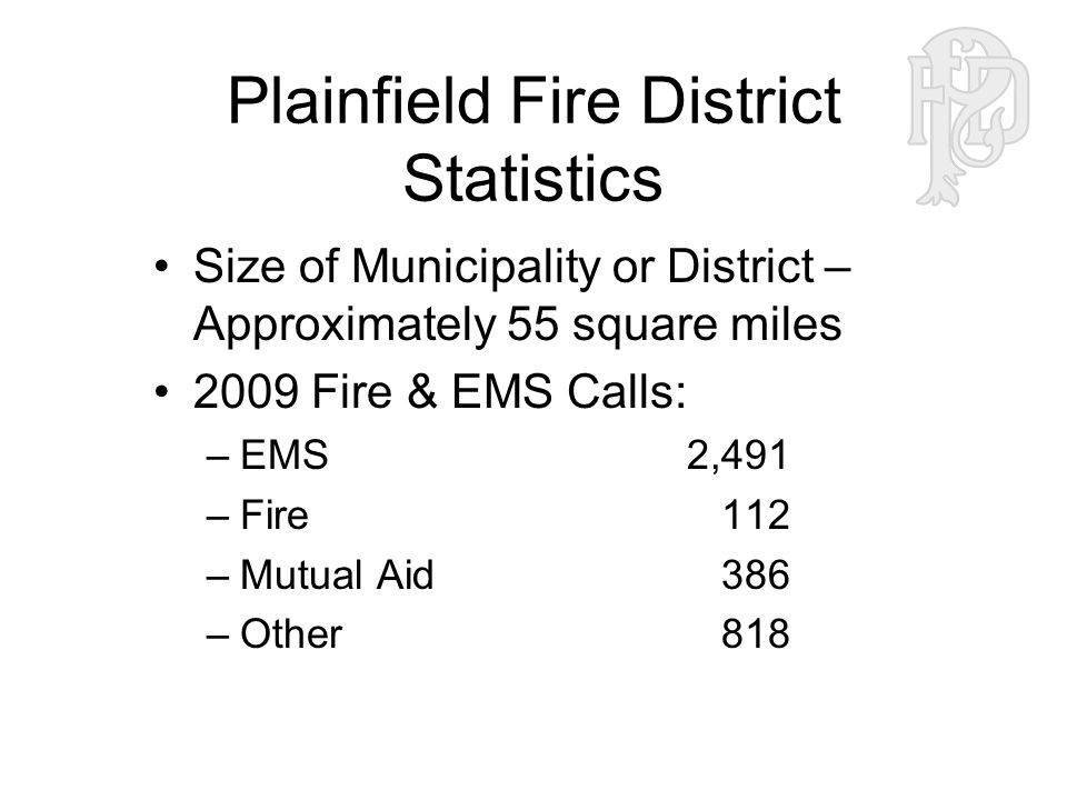 Plainfield Fire District Statistics Size of Municipality or District – Approximately 55 square miles 2009 Fire & EMS Calls: –EMS2,491 –Fire 112 –Mutual Aid 386 –Other 818