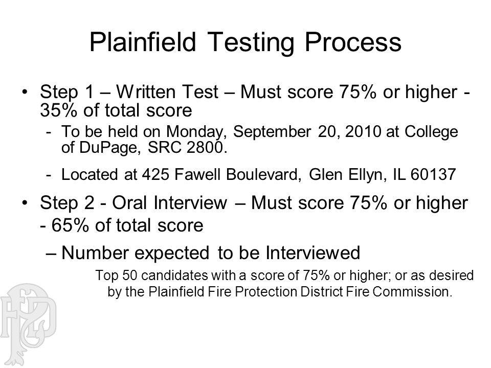 Plainfield Testing Process Step 1 – Written Test – Must score 75% or higher - 35% of total score -To be held on Monday, September 20, 2010 at College of DuPage, SRC 2800.