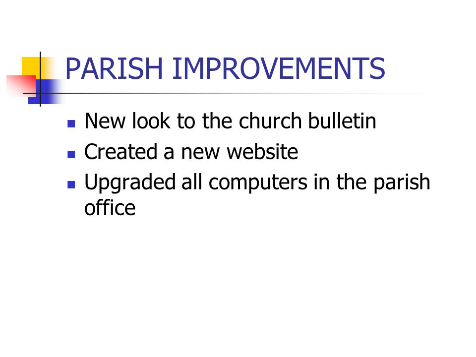 PARISH IMPROVEMENTS New look to the church bulletin Created a new website Upgraded all computers in the parish office