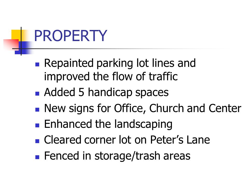 PROPERTY Repainted parking lot lines and improved the flow of traffic Added 5 handicap spaces New signs for Office, Church and Center Enhanced the landscaping Cleared corner lot on Peter's Lane Fenced in storage/trash areas