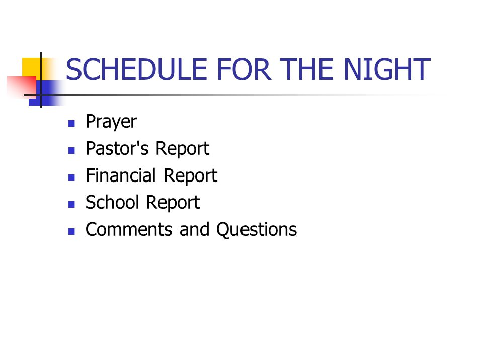 SCHEDULE FOR THE NIGHT Prayer Pastor s Report Financial Report School Report Comments and Questions
