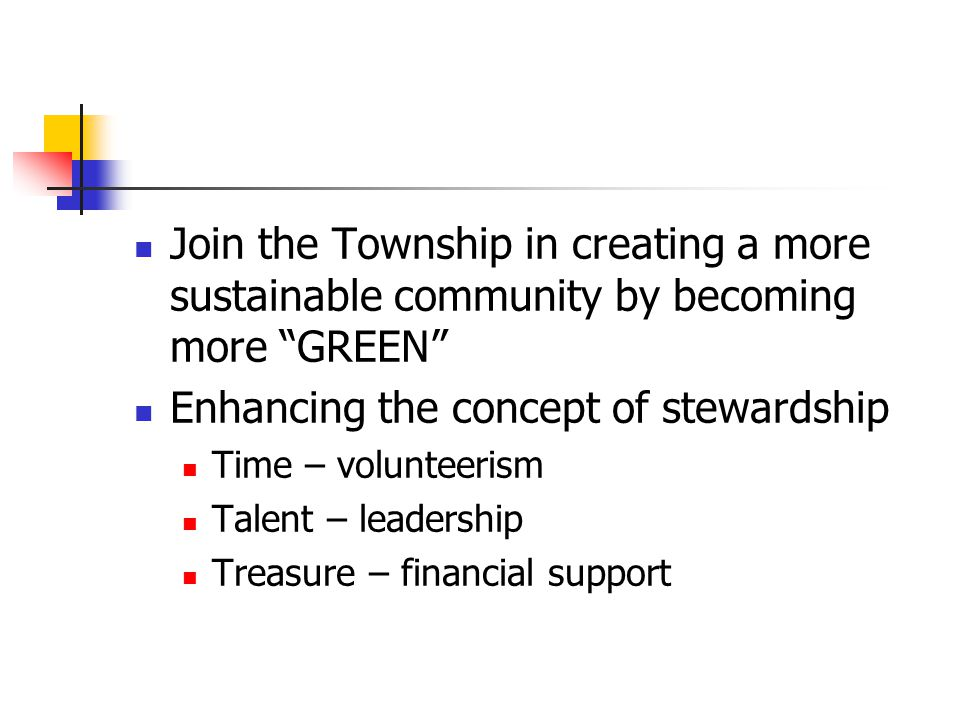 Join the Township in creating a more sustainable community by becoming more GREEN Enhancing the concept of stewardship Time – volunteerism Talent – leadership Treasure – financial support
