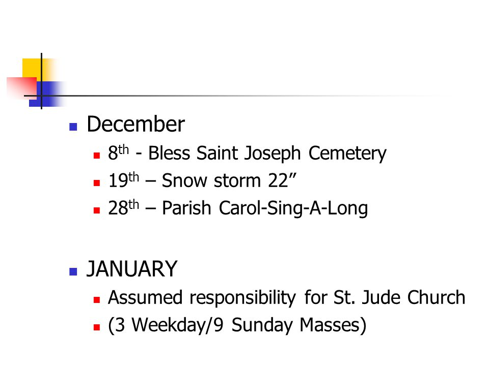 December 8 th - Bless Saint Joseph Cemetery 19 th – Snow storm 22 28 th – Parish Carol-Sing-A-Long JANUARY Assumed responsibility for St.