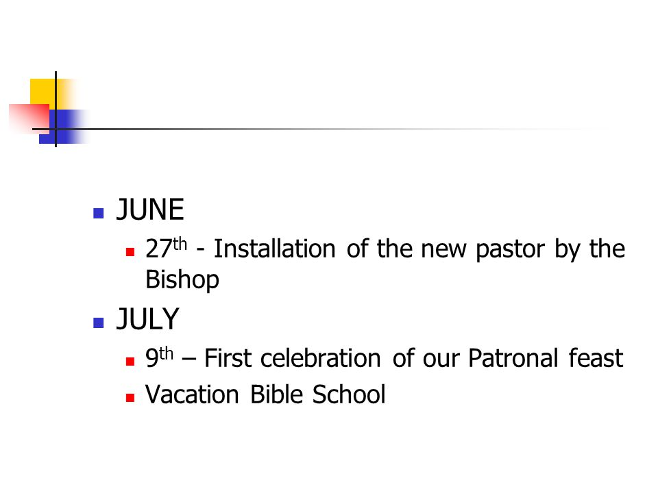 JUNE 27 th - Installation of the new pastor by the Bishop JULY 9 th – First celebration of our Patronal feast Vacation Bible School