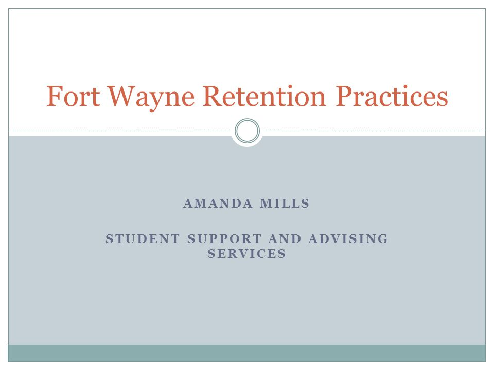 Fort Wayne Retention Practices AMANDA MILLS STUDENT SUPPORT AND ADVISING SERVICES