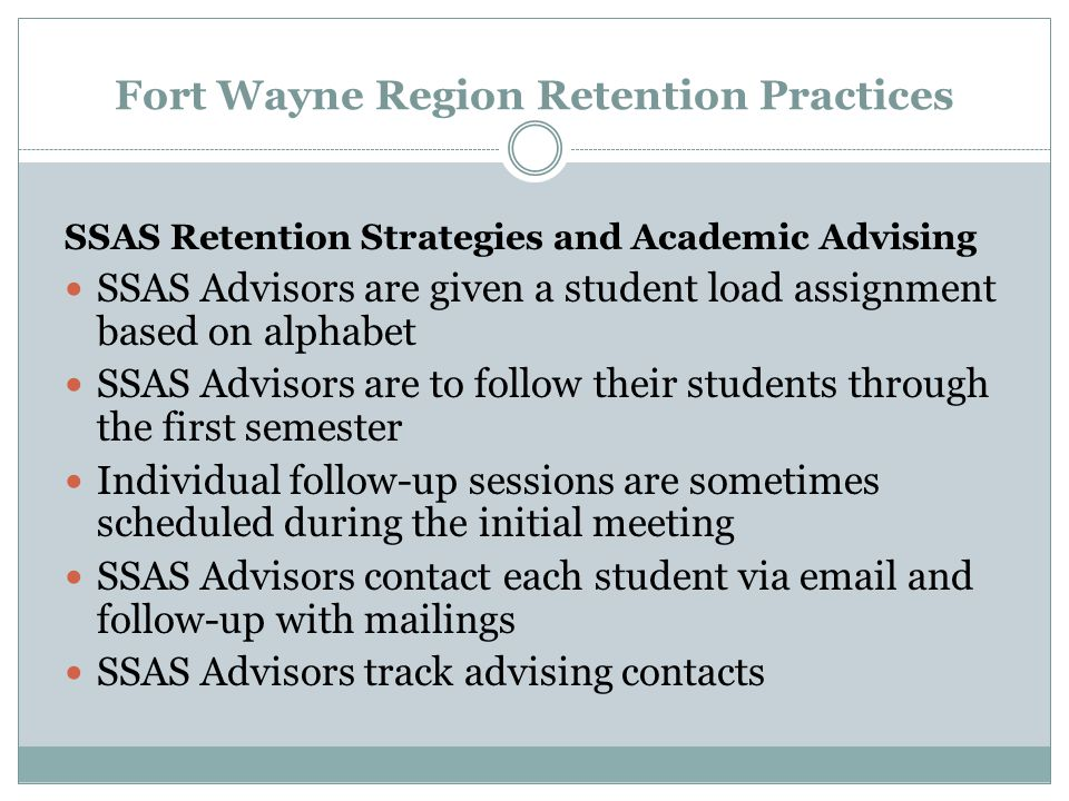 Fort Wayne Region Retention Practices SSAS Retention Strategies and Academic Advising SSAS Advisors are given a student load assignment based on alphabet SSAS Advisors are to follow their students through the first semester Individual follow-up sessions are sometimes scheduled during the initial meeting SSAS Advisors contact each student via email and follow-up with mailings SSAS Advisors track advising contacts