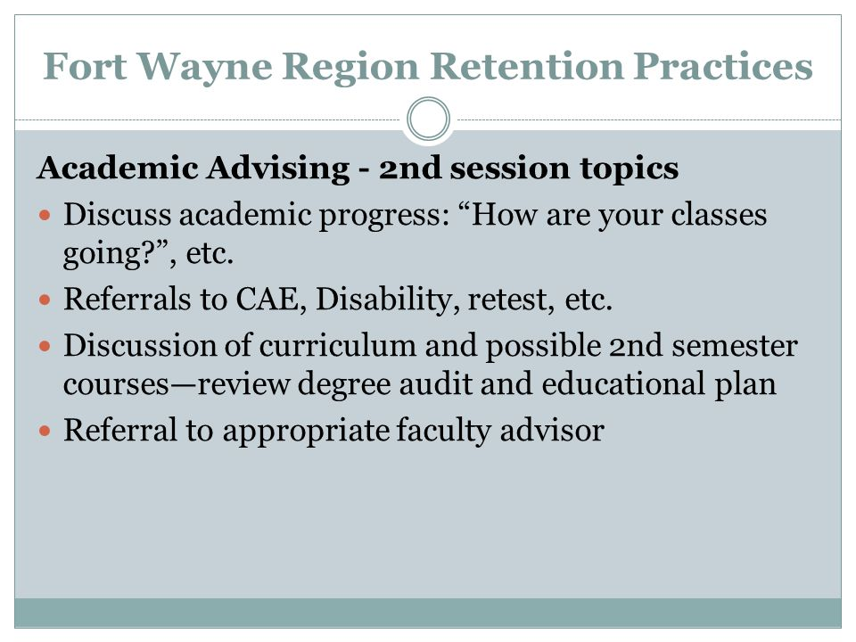 Fort Wayne Region Retention Practices Academic Advising - 2nd session topics Discuss academic progress: How are your classes going , etc.