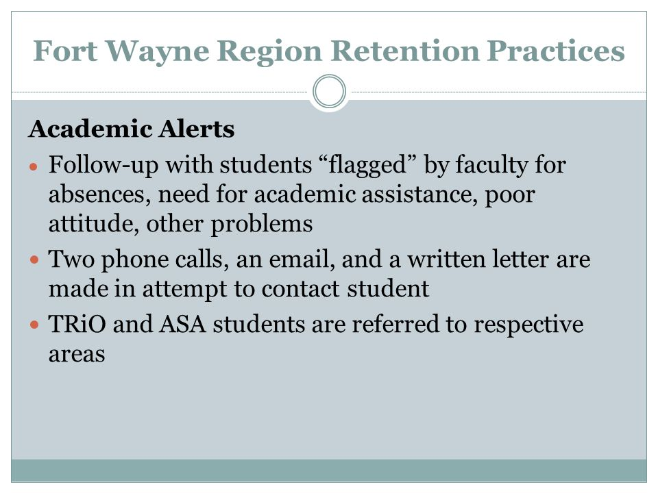 Fort Wayne Region Retention Practices Academic Alerts  Follow-up with students flagged by faculty for absences, need for academic assistance, poor attitude, other problems Two phone calls, an email, and a written letter are made in attempt to contact student TRiO and ASA students are referred to respective areas