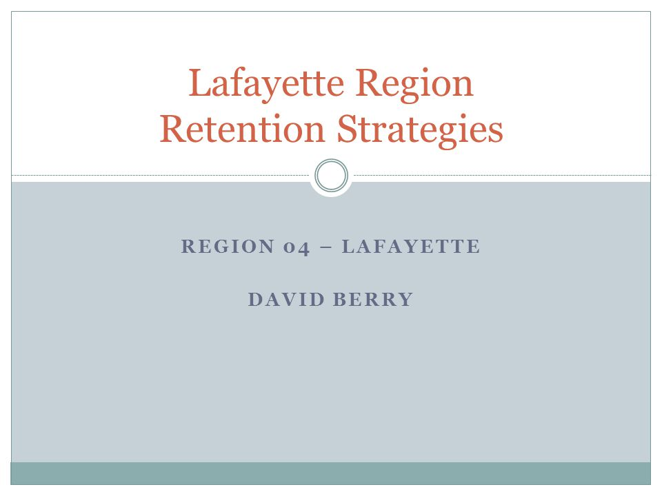 Lafayette Region Retention Strategies REGION 04 – LAFAYETTE DAVID BERRY
