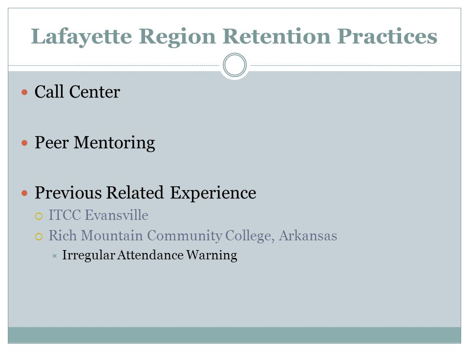 Lafayette Region Retention Practices Call Center Peer Mentoring Previous Related Experience  ITCC Evansville  Rich Mountain Community College, Arkansas  Irregular Attendance Warning