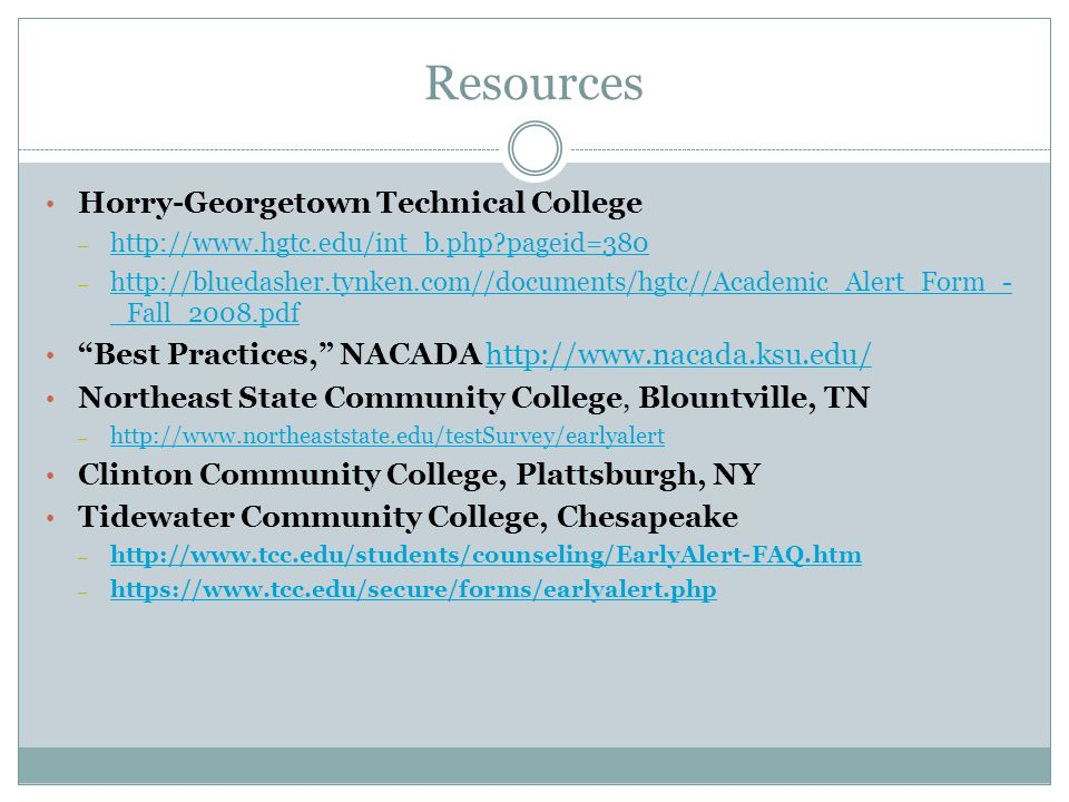Resources Horry-Georgetown Technical College – http://www.hgtc.edu/int_b.php pageid=380 http://www.hgtc.edu/int_b.php pageid=380 – http://bluedasher.tynken.com//documents/hgtc//Academic_Alert_Form_- _Fall_2008.pdf http://bluedasher.tynken.com//documents/hgtc//Academic_Alert_Form_- _Fall_2008.pdf Best Practices, NACADA http://www.nacada.ksu.edu/http://www.nacada.ksu.edu/ Northeast State Community College, Blountville, TN – http://www.northeaststate.edu/testSurvey/earlyalert http://www.northeaststate.edu/testSurvey/earlyalert Clinton Community College, Plattsburgh, NY Tidewater Community College, Chesapeake – http://www.tcc.edu/students/counseling/EarlyAlert-FAQ.htm http://www.tcc.edu/students/counseling/EarlyAlert-FAQ.htm – https://www.tcc.edu/secure/forms/earlyalert.php https://www.tcc.edu/secure/forms/earlyalert.php