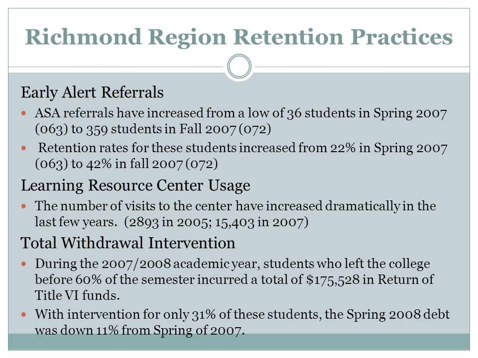 Richmond Region Retention Practices Early Alert Referrals ASA referrals have increased from a low of 36 students in Spring 2007 (063) to 359 students in Fall 2007 (072) Retention rates for these students increased from 22% in Spring 2007 (063) to 42% in fall 2007 (072) Learning Resource Center Usage The number of visits to the center have increased dramatically in the last few years.