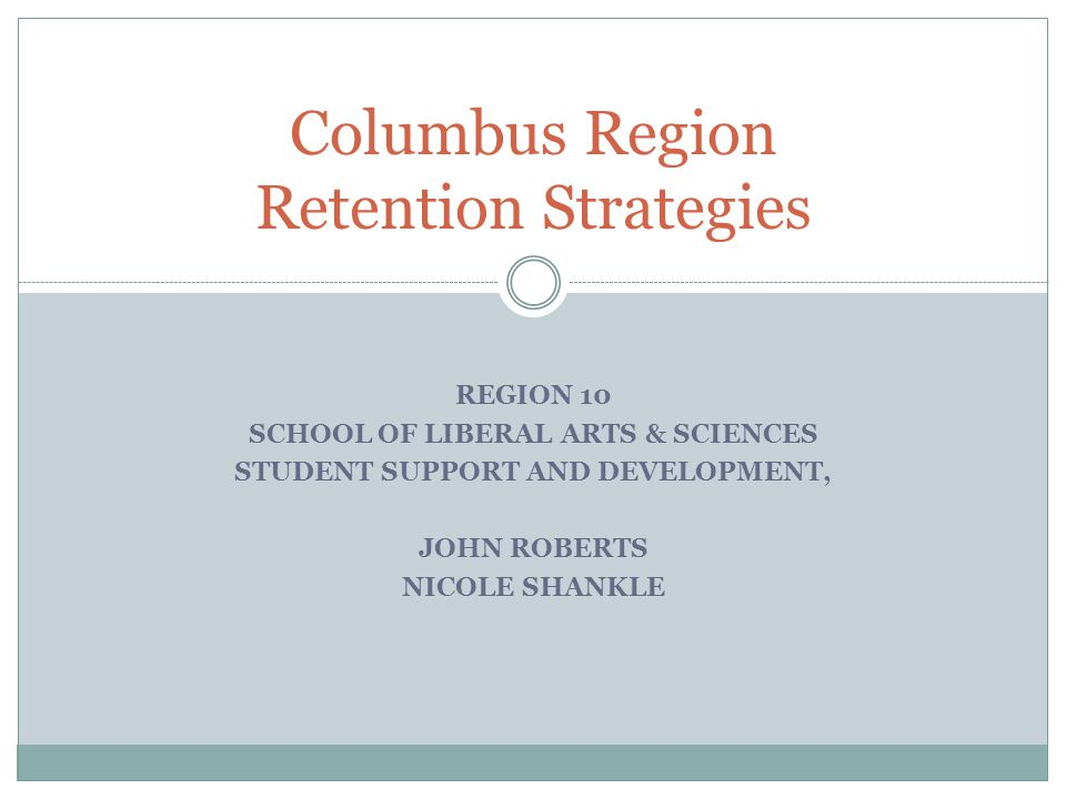 Columbus Region Retention Strategies REGION 10 SCHOOL OF LIBERAL ARTS & SCIENCES STUDENT SUPPORT AND DEVELOPMENT, JOHN ROBERTS NICOLE SHANKLE
