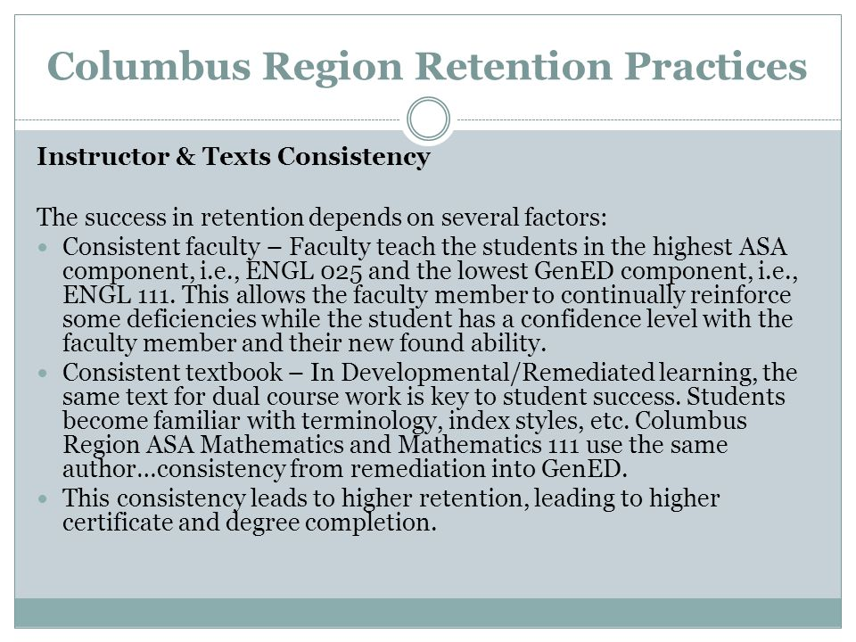 Columbus Region Retention Practices Instructor & Texts Consistency The success in retention depends on several factors: Consistent faculty – Faculty teach the students in the highest ASA component, i.e., ENGL 025 and the lowest GenED component, i.e., ENGL 111.