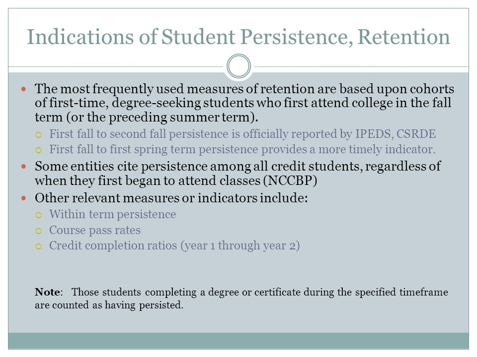 Indications of Student Persistence, Retention The most frequently used measures of retention are based upon cohorts of first-time, degree-seeking students who first attend college in the fall term (or the preceding summer term).