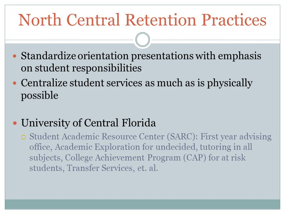 North Central Retention Practices Standardize orientation presentations with emphasis on student responsibilities Centralize student services as much as is physically possible University of Central Florida  Student Academic Resource Center (SARC): First year advising office, Academic Exploration for undecided, tutoring in all subjects, College Achievement Program (CAP) for at risk students, Transfer Services, et.