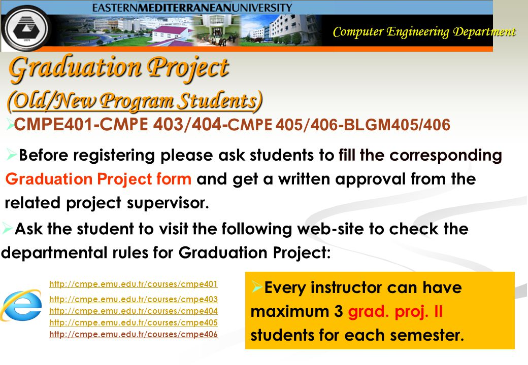 Computer Engineering Department Graduation Project (Old/New Program Students)  CMPE401- CMPE 403/404 - CMPE 40 5 /40 6-BLGM405/406  Before registering please ask students to fill the corresponding G raduation Project form and get a written approval from the related project supervisor.