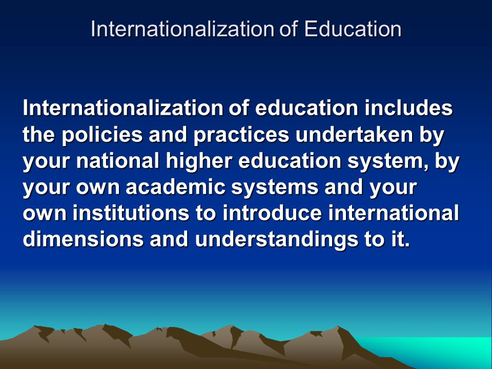 Internationalization of Education Internationalization of education includes the policies and practices undertaken by your national higher education system, by your own academic systems and your own institutions to introduce international dimensions and understandings to it.