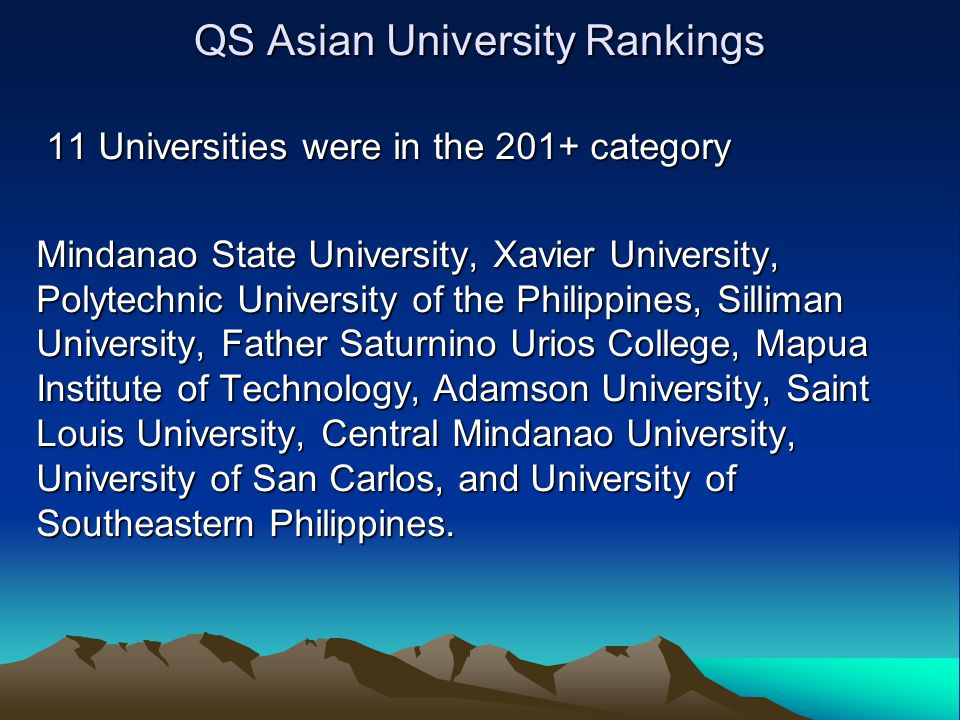 QS Asian University Rankings 11 Universities were in the 201+ category 11 Universities were in the 201+ category Mindanao State University, Xavier University, Polytechnic University of the Philippines, Silliman University, Father Saturnino Urios College, Mapua Institute of Technology, Adamson University, Saint Louis University, Central Mindanao University, University of San Carlos, and University of Southeastern Philippines.