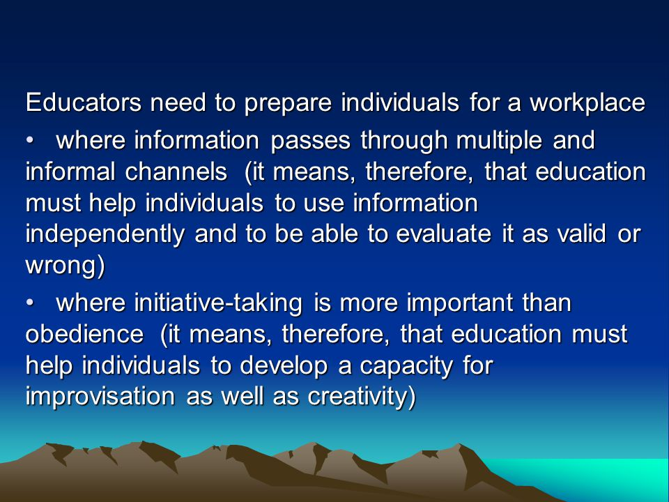 Educators need to prepare individuals for a workplace where information passes through multiple and informal channels (it means, therefore, that education must help individuals to use information independently and to be able to evaluate it as valid or wrong) where information passes through multiple and informal channels (it means, therefore, that education must help individuals to use information independently and to be able to evaluate it as valid or wrong) where initiative-taking is more important than obedience (it means, therefore, that education must help individuals to develop a capacity for improvisation as well as creativity) where initiative-taking is more important than obedience (it means, therefore, that education must help individuals to develop a capacity for improvisation as well as creativity)