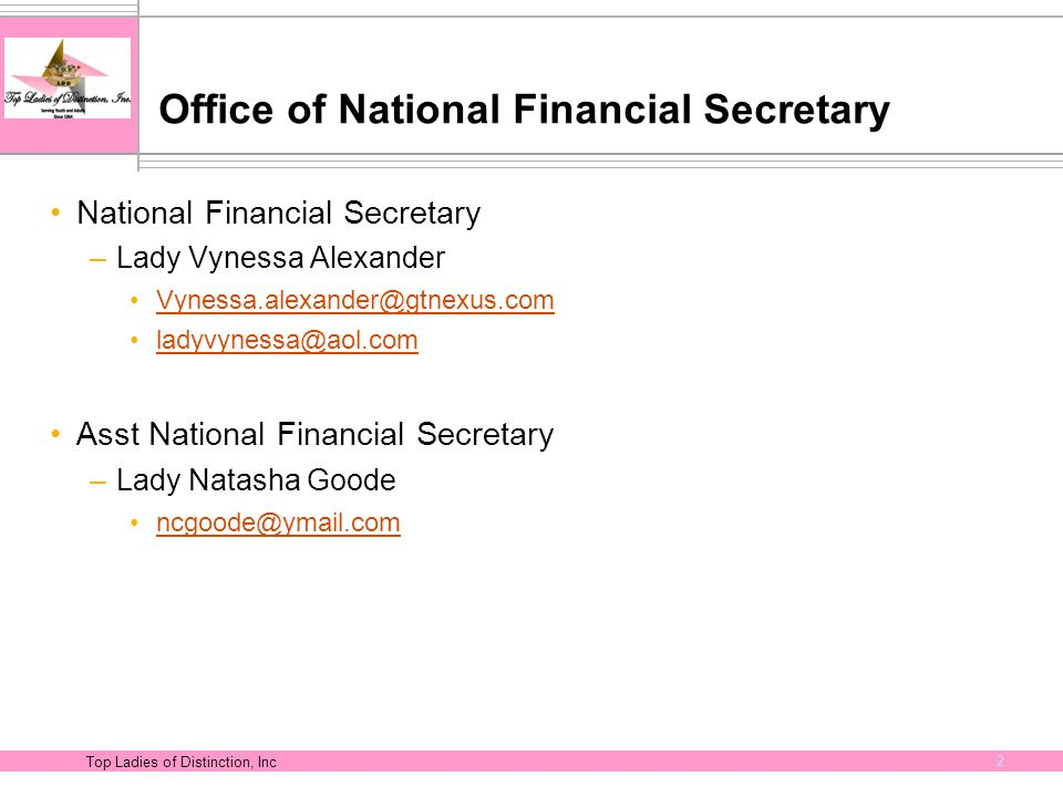 Top Ladies of Distinction, Inc 2 Office of National Financial Secretary National Financial Secretary –Lady Vynessa Alexander Vynessa.alexander@gtnexus.com ladyvynessa@aol.com Asst National Financial Secretary –Lady Natasha Goode ncgoode@ymail.com