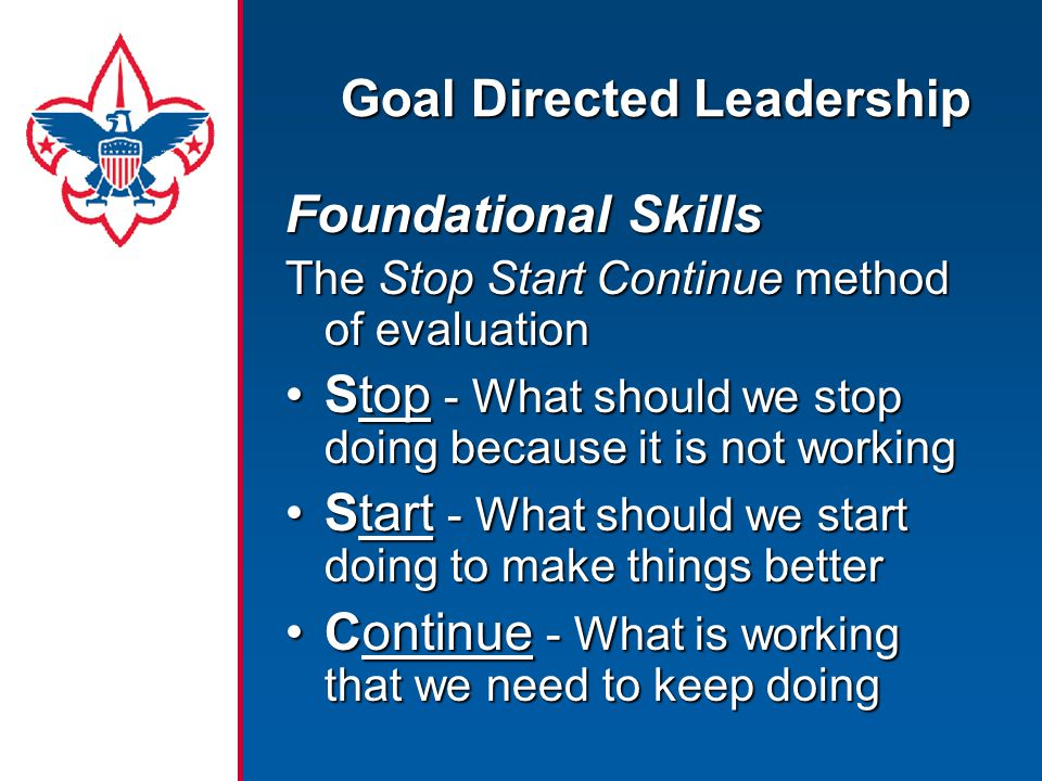 Foundational Skills The Stop Start Continue method of evaluation Stop - What should we stop doing because it is not workingStop - What should we stop doing because it is not working Start - What should we start doing to make things betterStart - What should we start doing to make things better Continue - What is working that we need to keep doingContinue - What is working that we need to keep doing