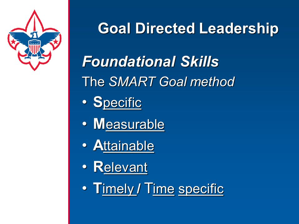 Goal Directed Leadership Foundational Skills The SMART Goal method S pecificS pecific M easurableM easurable A ttainableA ttainable R elevantR elevant