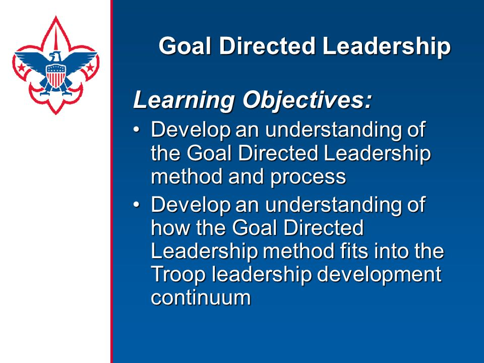 Goal Directed Leadership Learning Objectives: Develop an understanding of the Goal Directed Leadership method and processDevelop an understanding of t