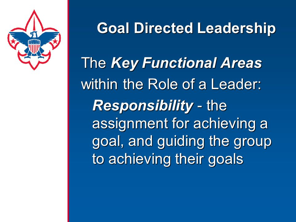 Goal Directed Leadership The Key Functional Areas within the Role of a Leader: Responsibility - the assignment for achieving a goal, and guiding the group to achieving their goals