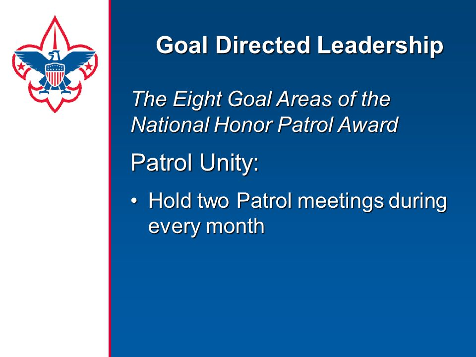 Goal Directed Leadership The Eight Goal Areas of the National Honor Patrol Award Patrol Unity: Hold two Patrol meetings during every monthHold two Patrol meetings during every month