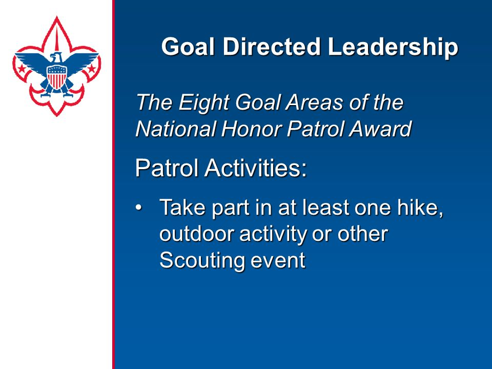 Goal Directed Leadership The Eight Goal Areas of the National Honor Patrol Award Patrol Activities: Take part in at least one hike, outdoor activity or other Scouting eventTake part in at least one hike, outdoor activity or other Scouting event