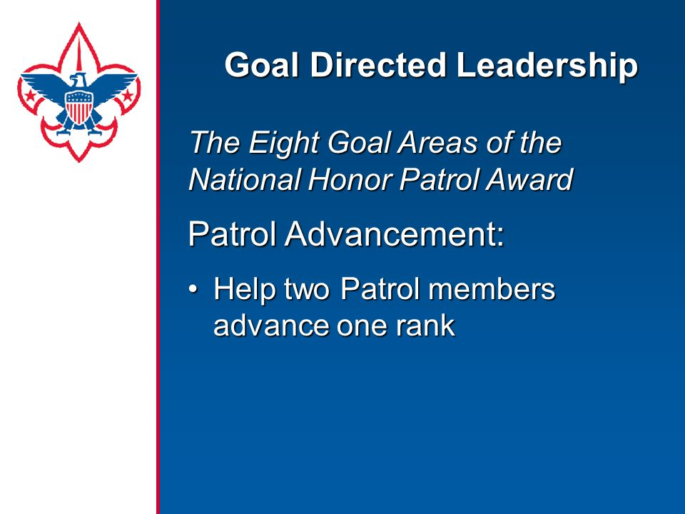 Goal Directed Leadership The Eight Goal Areas of the National Honor Patrol Award Patrol Advancement: Help two Patrol members advance one rankHelp two