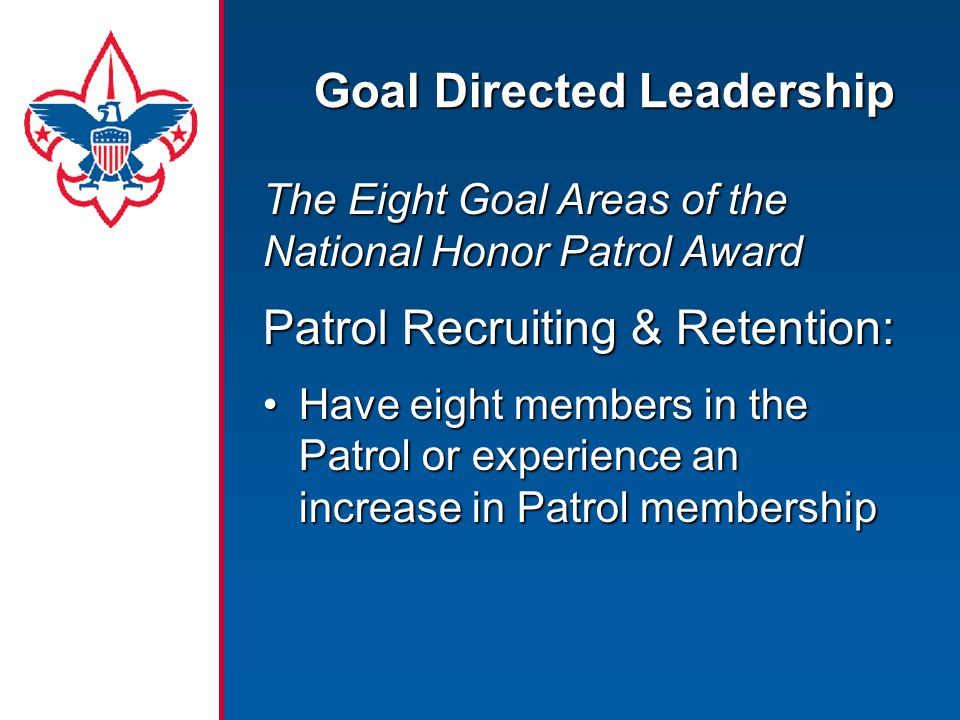 Goal Directed Leadership The Eight Goal Areas of the National Honor Patrol Award Patrol Recruiting & Retention: Have eight members in the Patrol or experience an increase in Patrol membershipHave eight members in the Patrol or experience an increase in Patrol membership