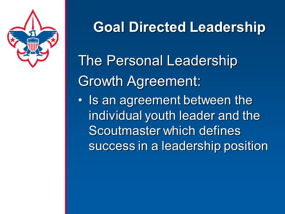 The Personal Leadership Growth Agreement: Is an agreement between the individual youth leader and the Scoutmaster which defines success in a leadership positionIs an agreement between the individual youth leader and the Scoutmaster which defines success in a leadership position