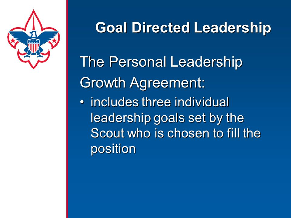Goal Directed Leadership The Personal Leadership Growth Agreement: includes three individual leadership goals set by the Scout who is chosen to fill t