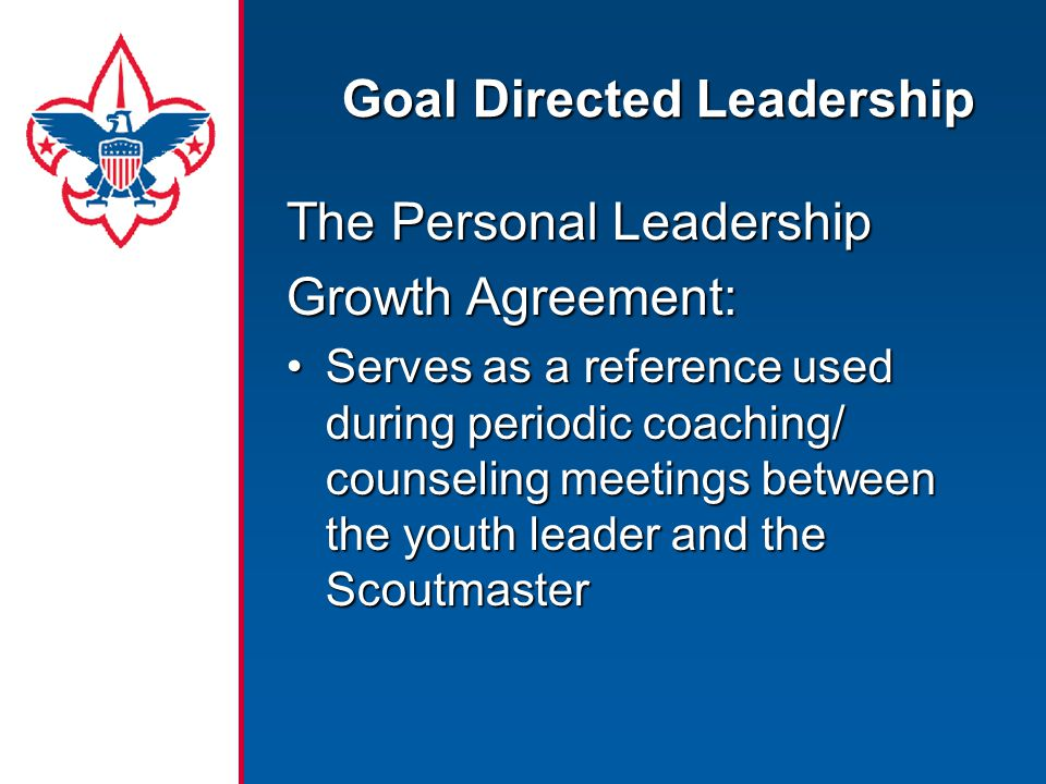 Goal Directed Leadership The Personal Leadership Growth Agreement: Serves as a reference used during periodic coaching/ counseling meetings between the youth leader and the ScoutmasterServes as a reference used during periodic coaching/ counseling meetings between the youth leader and the Scoutmaster