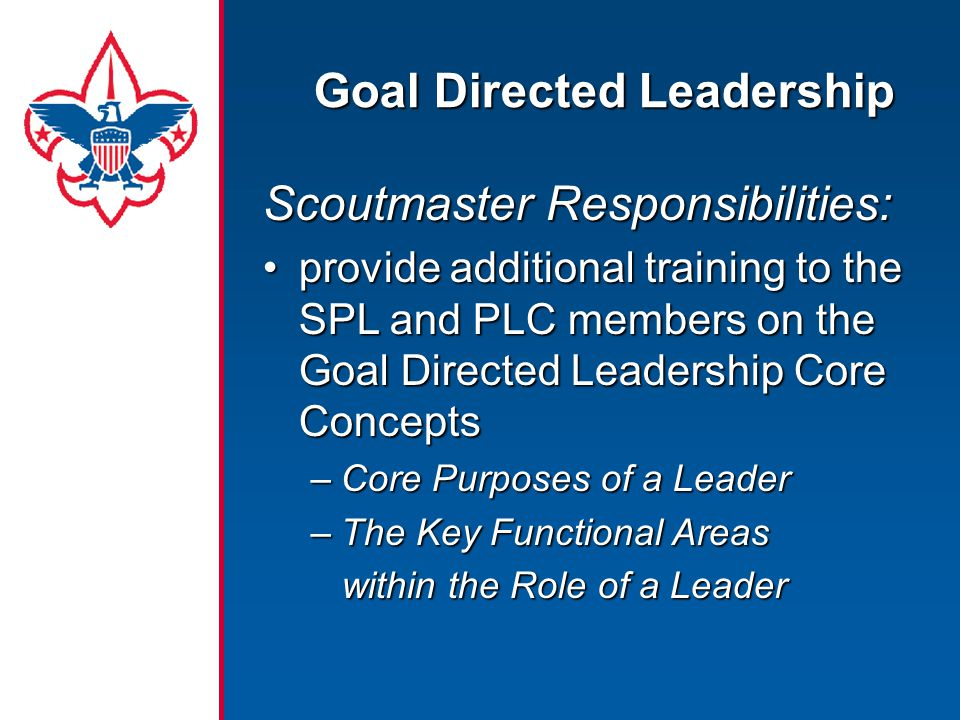 Goal Directed Leadership Scoutmaster Responsibilities: provide additional training to the SPL and PLC members on the Goal Directed Leadership Core Conceptsprovide additional training to the SPL and PLC members on the Goal Directed Leadership Core Concepts –Core Purposes of a Leader –The Key Functional Areas within the Role of a Leader within the Role of a Leader