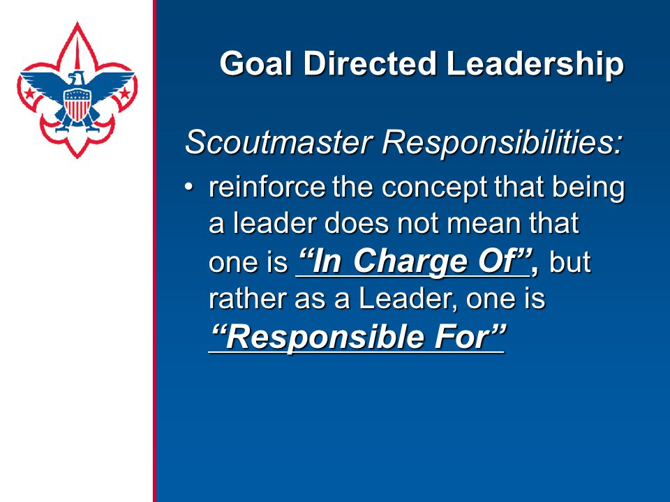 "Goal Directed Leadership Scoutmaster Responsibilities: reinforce the concept that being a leader does not mean that one is ""In Charge Of"", but rather"