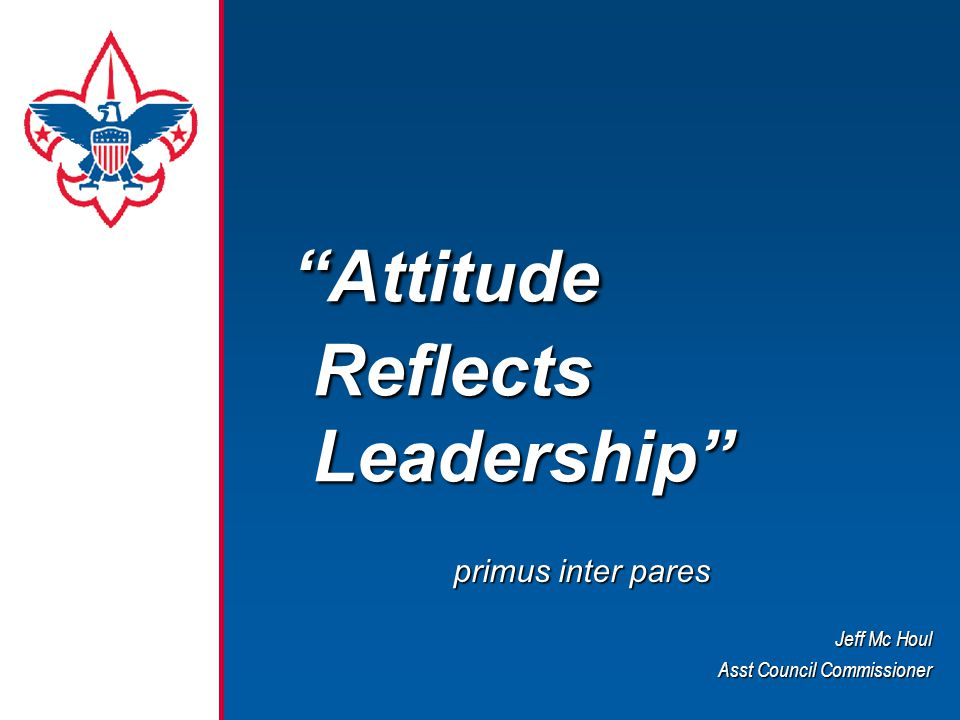"""Attitude Reflects Leadership"" ""Attitude Reflects Leadership"" primus inter pares Jeff Mc Houl Asst Council Commissioner"