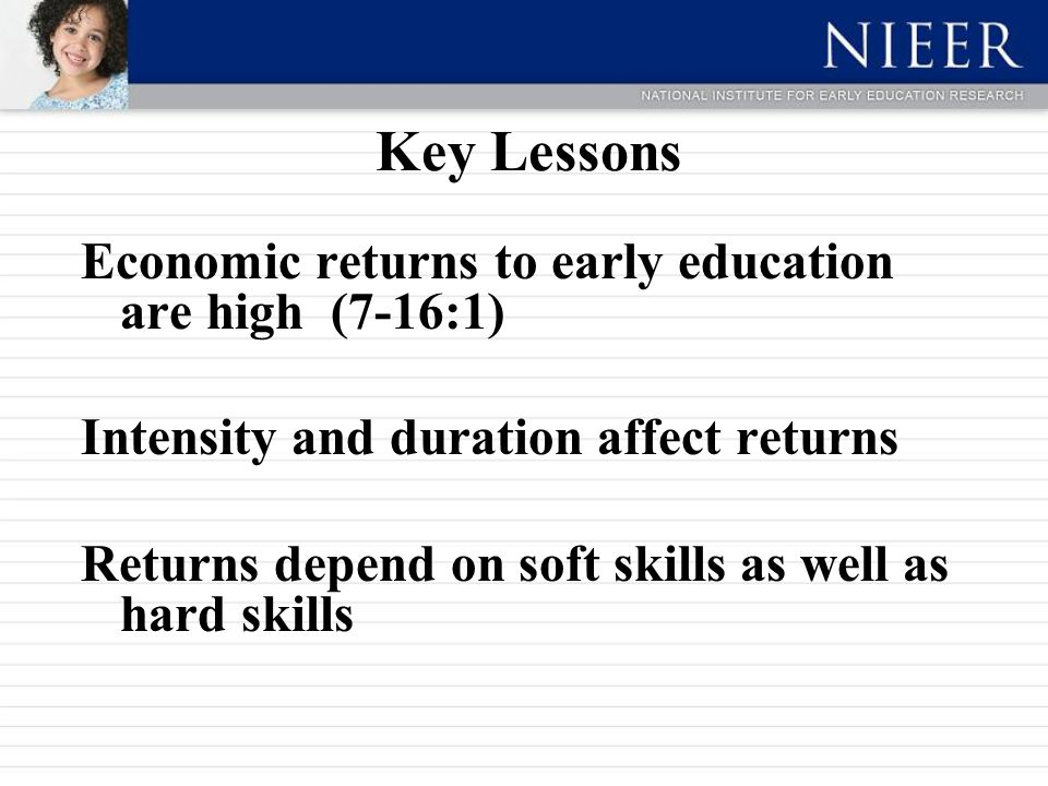 Key Lessons Economic returns to early education are high (7-16:1) Intensity and duration affect returns Returns depend on soft skills as well as hard skills