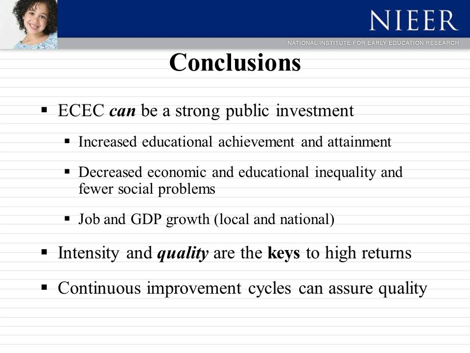 Conclusions  ECEC can be a strong public investment  Increased educational achievement and attainment  Decreased economic and educational inequality and fewer social problems  Job and GDP growth (local and national)  Intensity and quality are the keys to high returns  Continuous improvement cycles can assure quality
