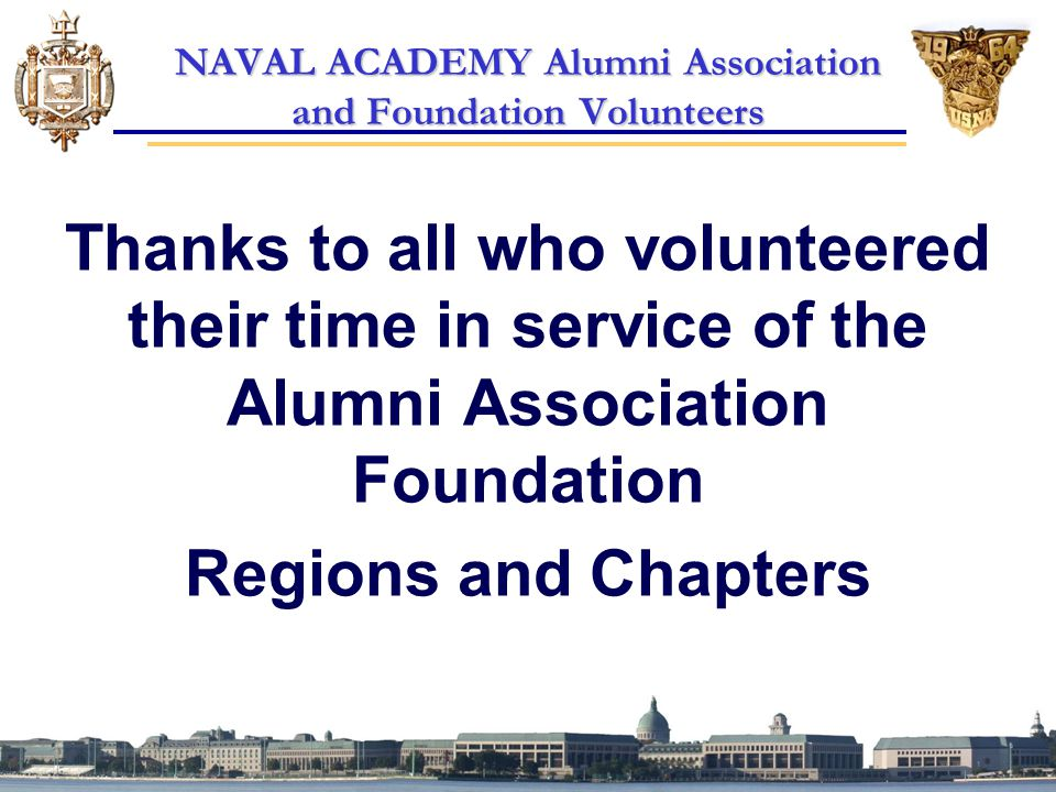 NAVAL ACADEMY Alumni Association and Foundation Volunteers Thanks to all who volunteered their time in service of the Alumni Association Foundation Regions and Chapters