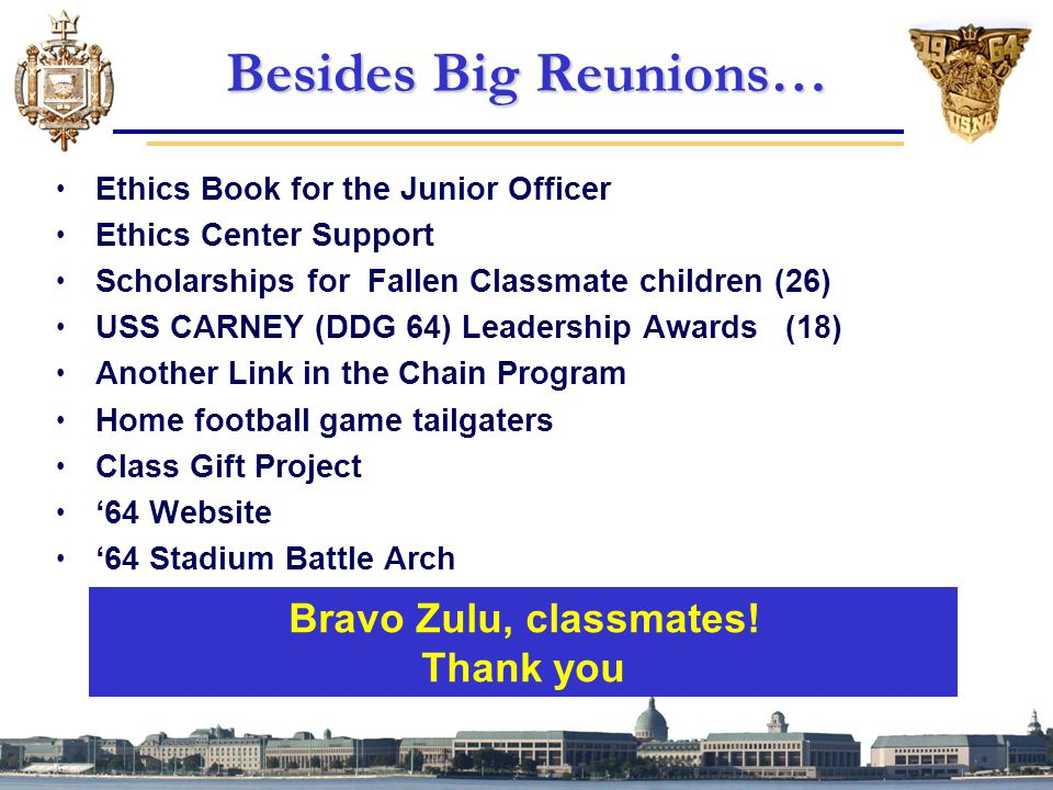 Besides Big Reunions… Ethics Book for the Junior Officer Ethics Center Support Scholarships for Fallen Classmate children (26) USS CARNEY (DDG 64) Leadership Awards (18) Another Link in the Chain Program Home football game tailgaters Class Gift Project '64 Website '64 Stadium Battle Arch Bravo Zulu, classmates.