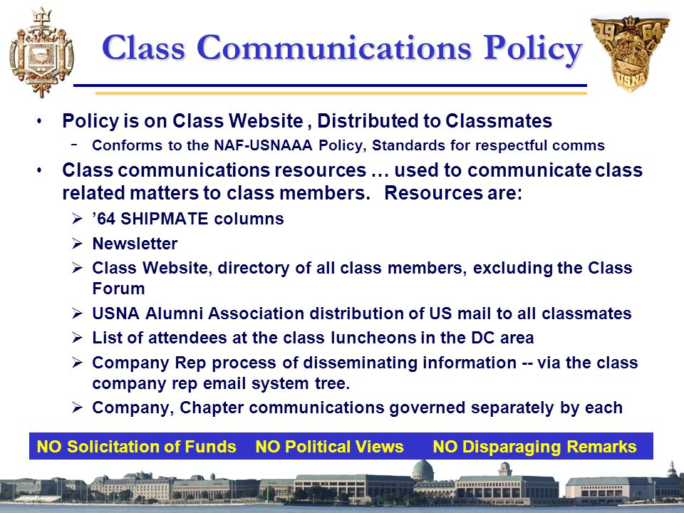 Class Communications Policy Policy is on Class Website, Distributed to Classmates − Conforms to the NAF-USNAAA Policy, Standards for respectful comms Class communications resources … used to communicate class related matters to class members.