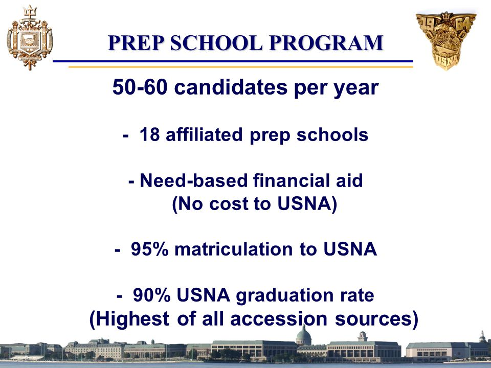 PREP SCHOOL PROGRAM 50-60 candidates per year - 18 affiliated prep schools - Need-based financial aid (No cost to USNA) - 95% matriculation to USNA - 90% USNA graduation rate (Highest of all accession sources)